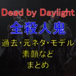 【Dead by Daylight・DbD】キラー(殺人鬼)の過去、元ネタ、素顔など紹介