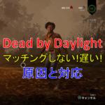 【Dead by Daylight・DbD】マッチングしない!遅い!時の対応まとめ