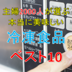 主婦2000人が選ぶ 本当に美味しい冷凍食品ベスト10